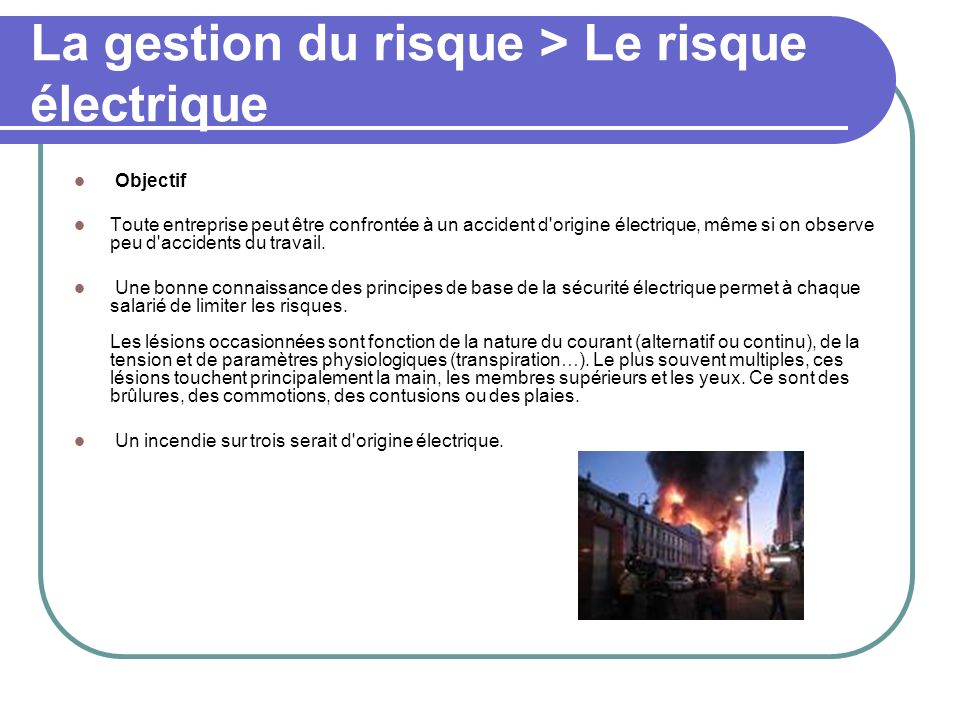 La gestion du risque > Le risque électrique Objectif Toute entreprise peut être confrontée à un accident d'origine électrique, même si on observe peu