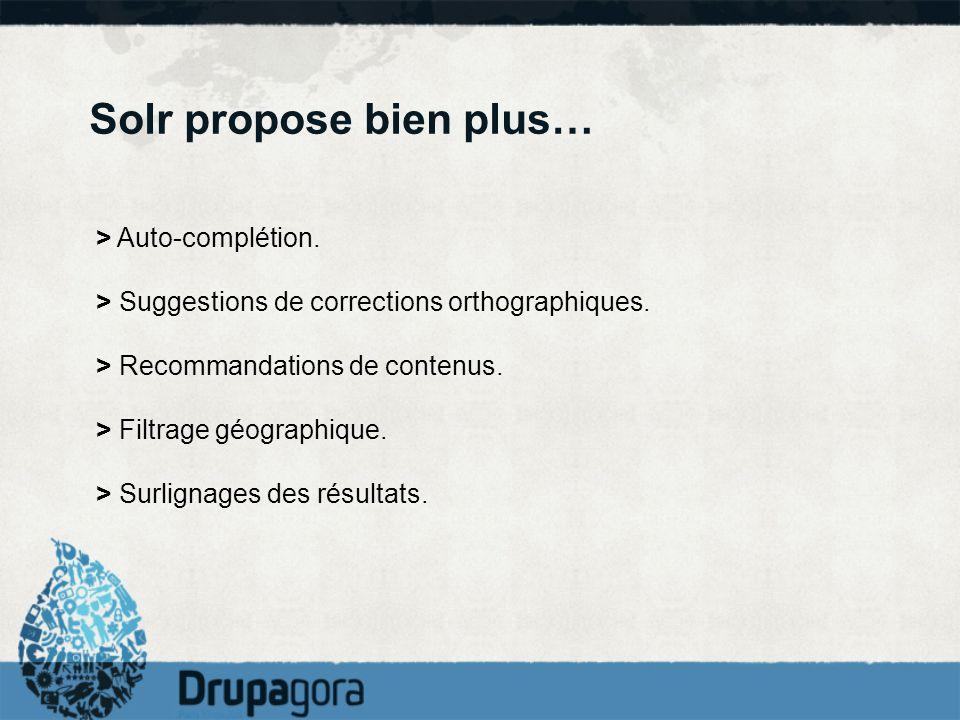 Solr propose bien plus… > Auto-complétion. > Suggestions de corrections orthographiques. > Recommandations de contenus. > Filtrage géographique. > Sur