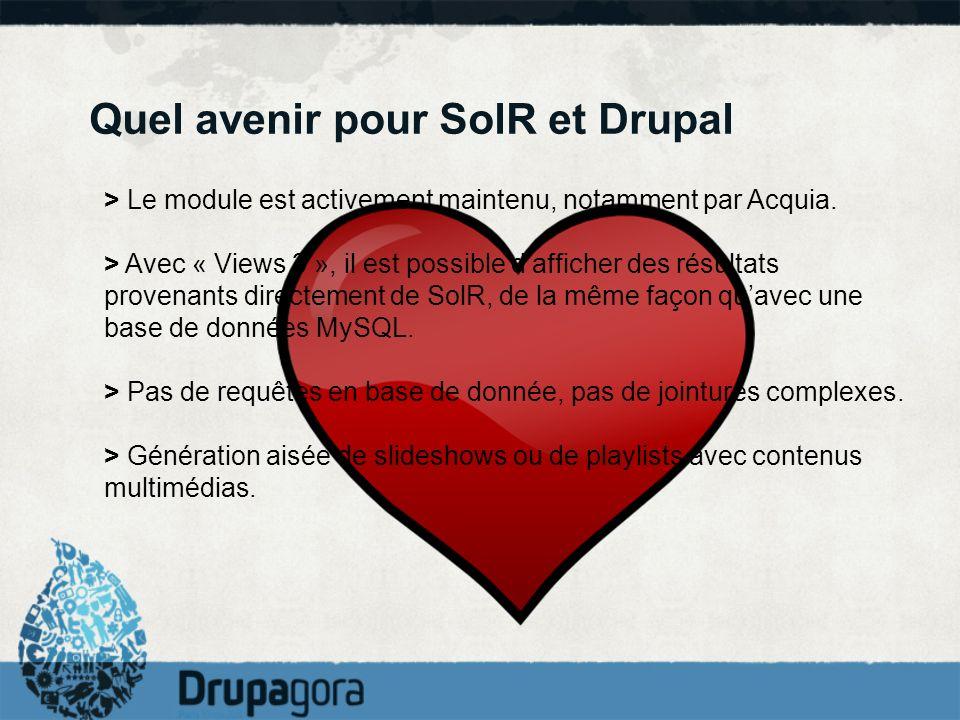 Quel avenir pour SolR et Drupal > Le module est activement maintenu, notamment par Acquia. > Avec « Views 3 », il est possible dafficher des résultats
