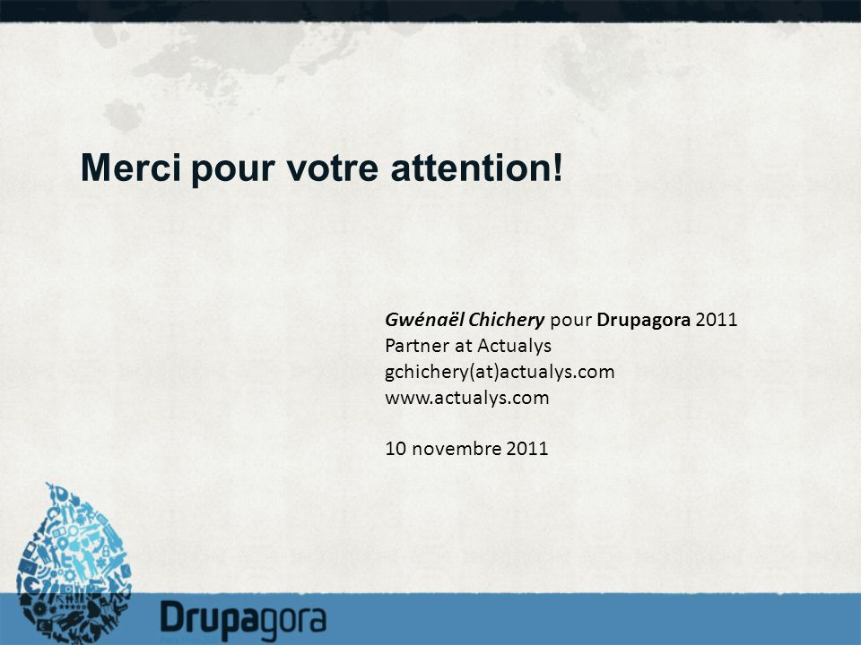 Merci pour votre attention! Gwénaël Chichery pour Drupagora 2011 Partner at Actualys gchichery(at)actualys.com www.actualys.com 10 novembre 2011