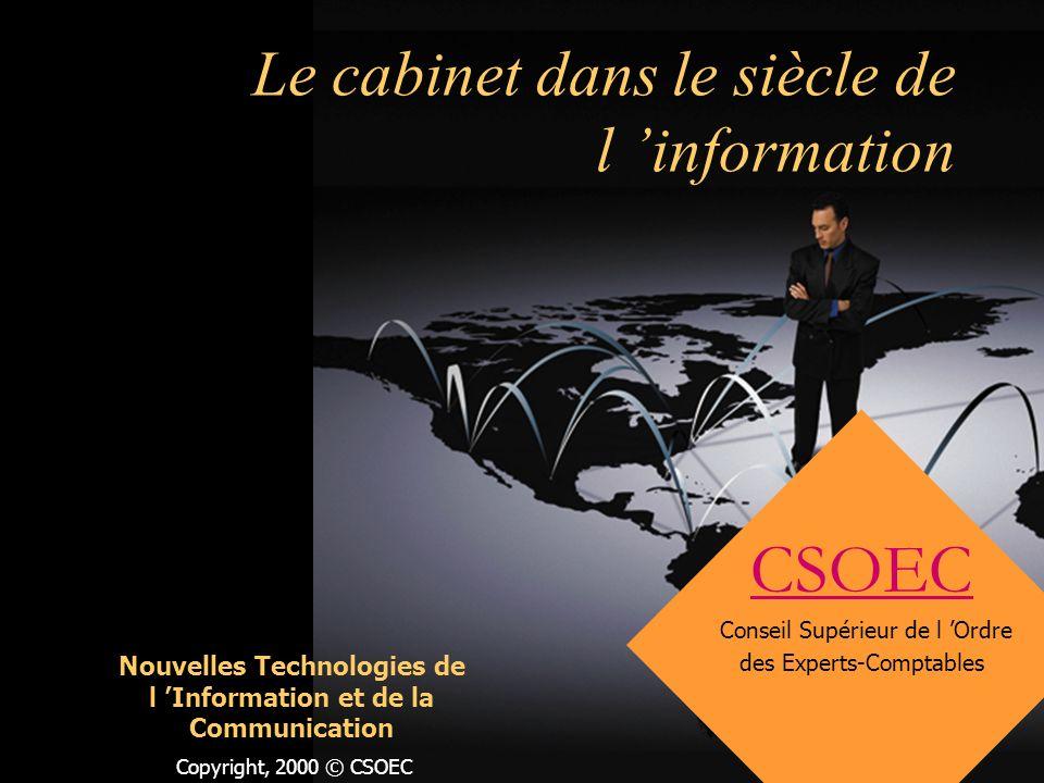 Copyright, 2000 © CSOEC Le cabinet dans le siècle de l information CSOEC Conseil Supérieur de l Ordre des Experts-Comptables Nouvelles Technologies de l Information et de la Communication