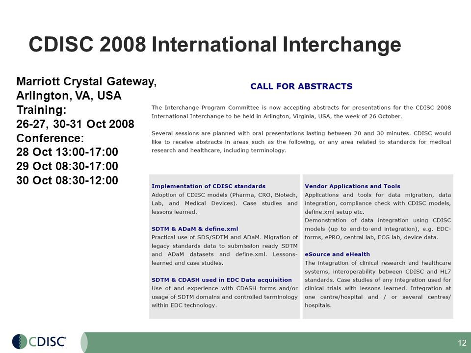12 CDISC 2008 International Interchange Marriott Crystal Gateway, Arlington, VA, USA Training: 26-27, 30-31 Oct 2008 Conference: 28 Oct 13:00-17:00 29
