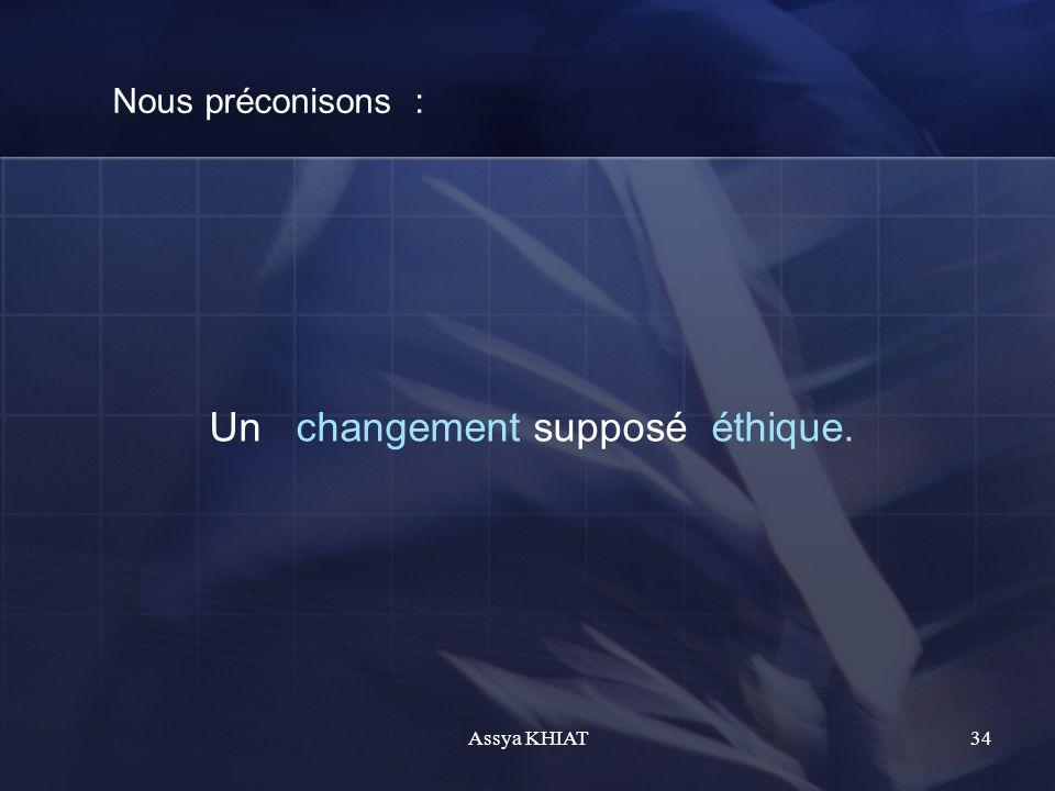 Nous préconisons : Un changement supposé éthique. 34Assya KHIAT
