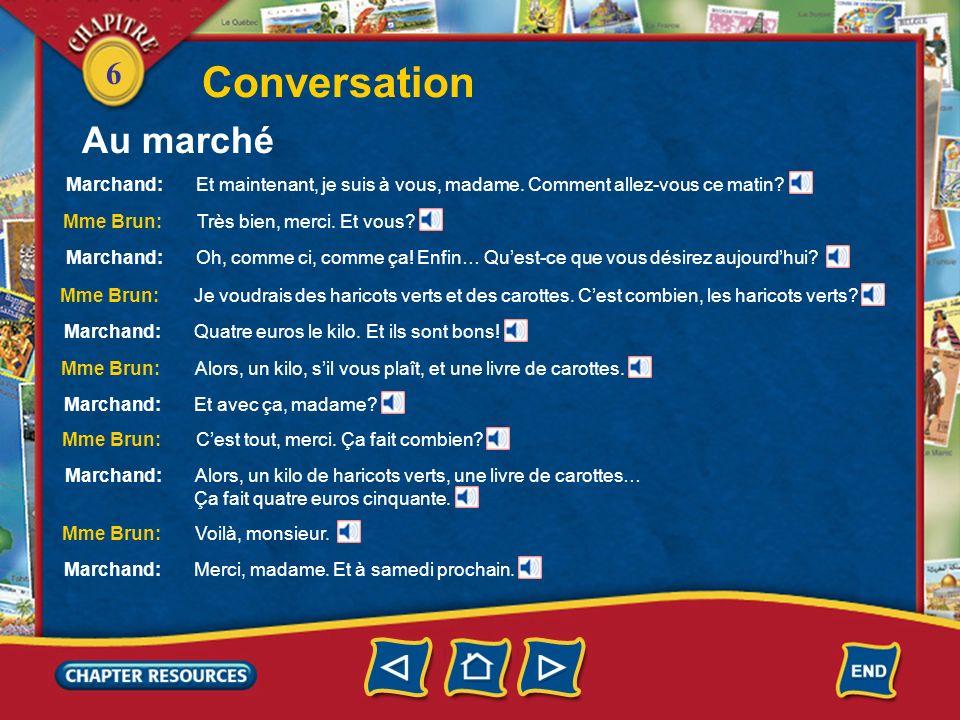 6 Conversation Marchand: Et maintenant, je suis à vous, madame. Comment allez-vous ce matin? Mme Brun: Très bien, merci. Et vous? Marchand: Oh, comme