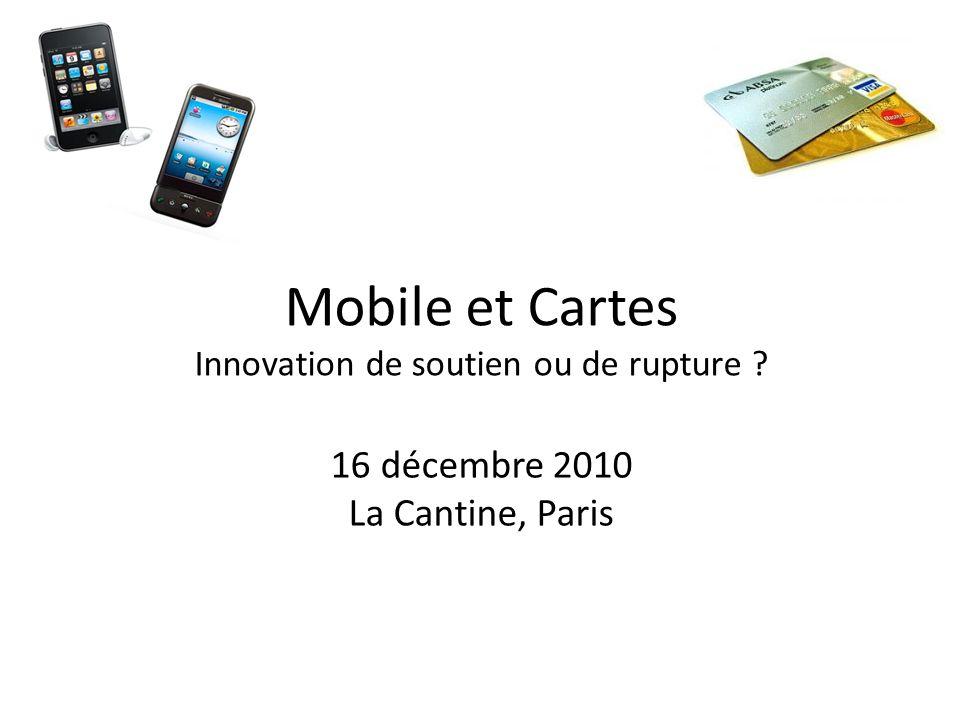 Mobile et Cartes Innovation de soutien ou de rupture 16 décembre 2010 La Cantine, Paris