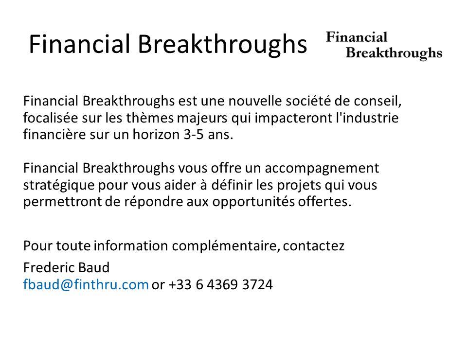 Financial Breakthroughs Financial Breakthroughs est une nouvelle société de conseil, focalisée sur les thèmes majeurs qui impacteront l industrie financière sur un horizon 3-5 ans.
