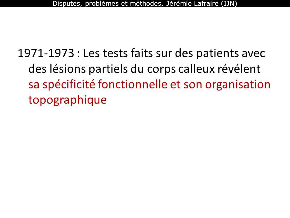 Disputes, problèmes et méthodes. Jérémie Lafraire (IJN) 1971-1973 : Les tests faits sur des patients avec des lésions partiels du corps calleux révéle