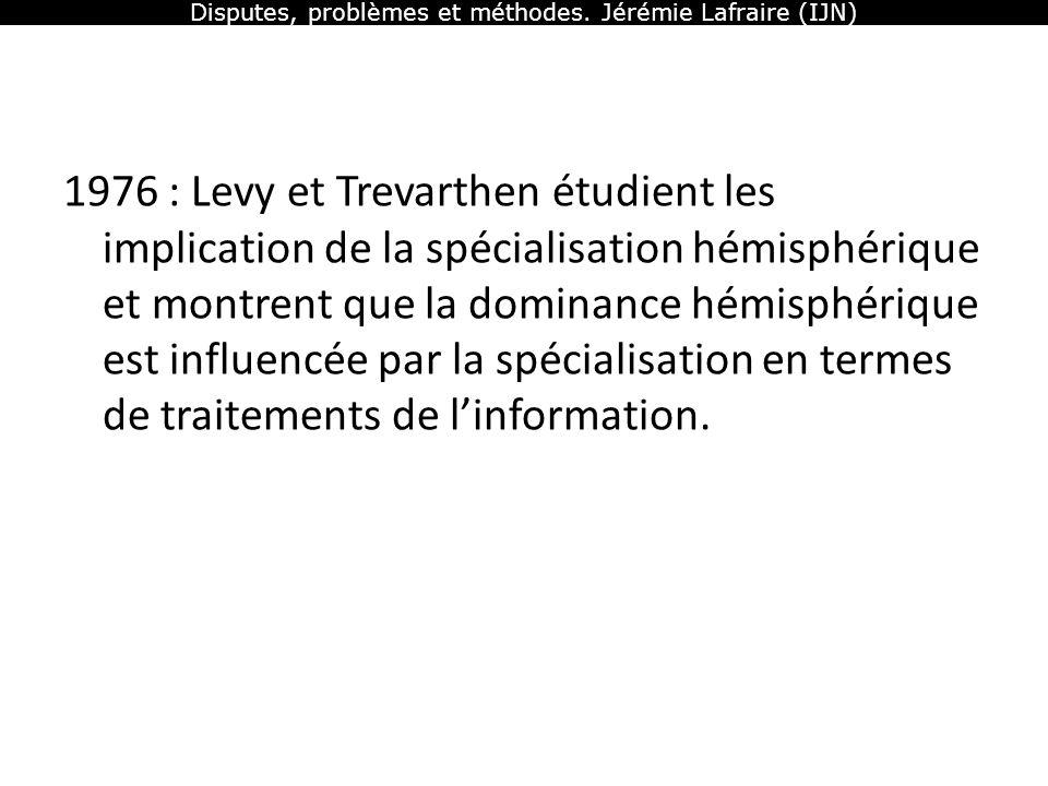 Disputes, problèmes et méthodes. Jérémie Lafraire (IJN) 1976 : Levy et Trevarthen étudient les implication de la spécialisation hémisphérique et montr