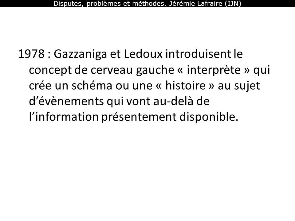 Disputes, problèmes et méthodes. Jérémie Lafraire (IJN) 1978 : Gazzaniga et Ledoux introduisent le concept de cerveau gauche « interprète » qui crée u