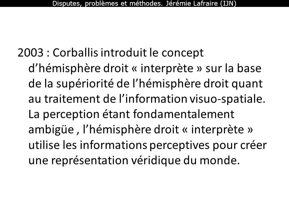 Disputes, problèmes et méthodes. Jérémie Lafraire (IJN) 2003 : Corballis introduit le concept dhémisphère droit « interprète » sur la base de la supér