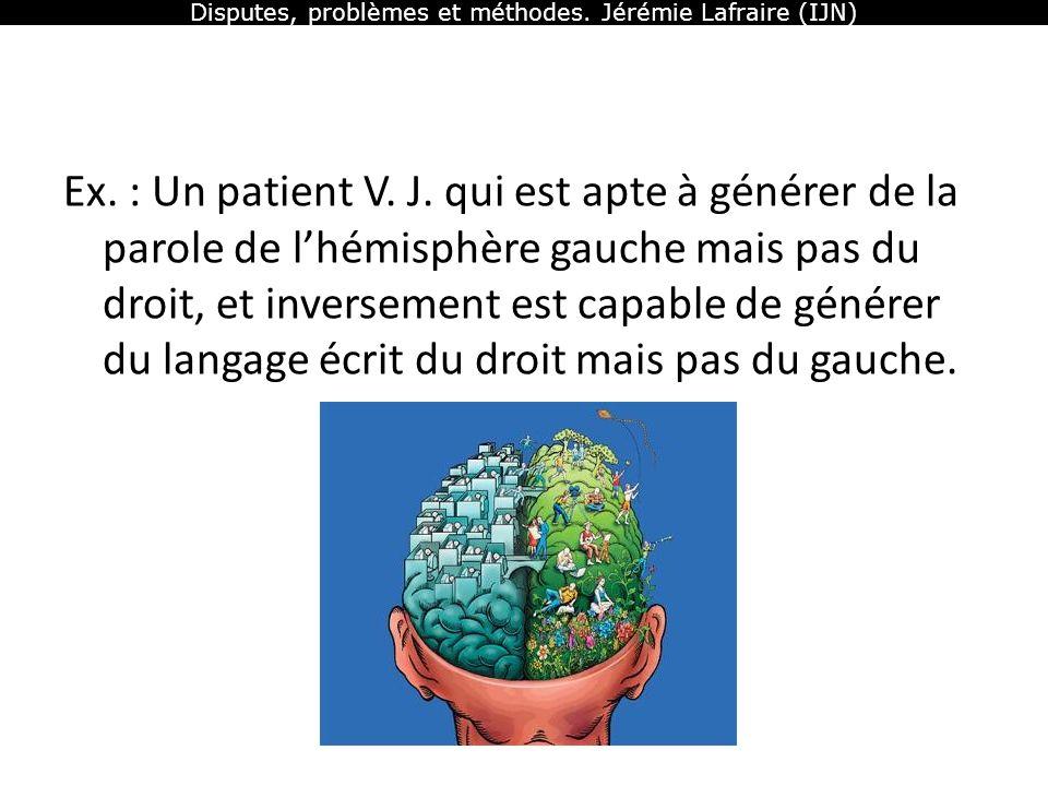 Disputes, problèmes et méthodes. Jérémie Lafraire (IJN) Ex. : Un patient V. J. qui est apte à générer de la parole de lhémisphère gauche mais pas du d