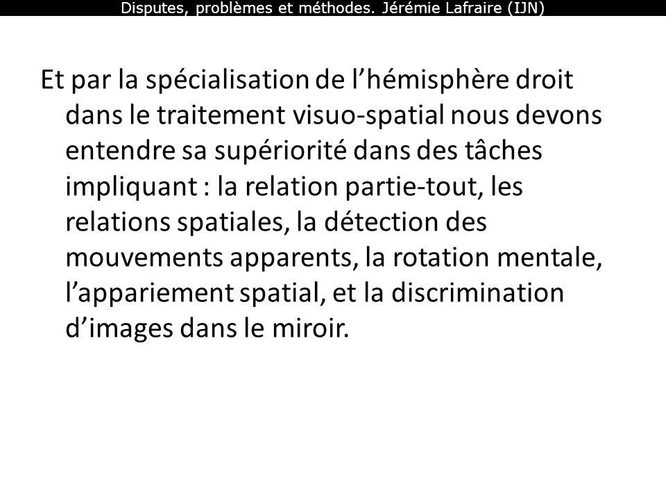 Disputes, problèmes et méthodes. Jérémie Lafraire (IJN) Et par la spécialisation de lhémisphère droit dans le traitement visuo-spatial nous devons ent