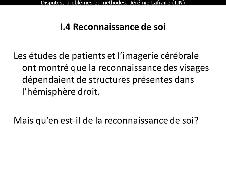 Disputes, problèmes et méthodes. Jérémie Lafraire (IJN) I.4 Reconnaissance de soi Les études de patients et limagerie cérébrale ont montré que la reco