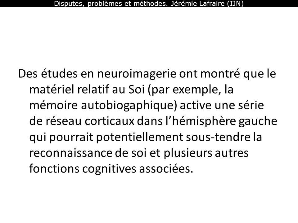 Disputes, problèmes et méthodes. Jérémie Lafraire (IJN) Des études en neuroimagerie ont montré que le matériel relatif au Soi (par exemple, la mémoire