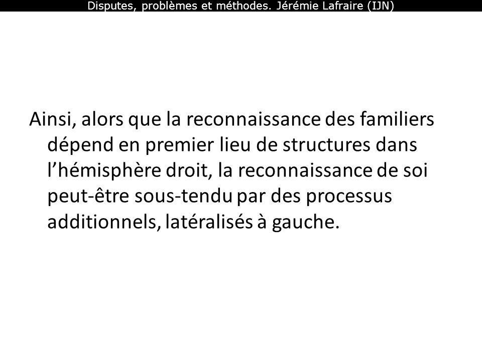 Disputes, problèmes et méthodes. Jérémie Lafraire (IJN) Ainsi, alors que la reconnaissance des familiers dépend en premier lieu de structures dans lhé