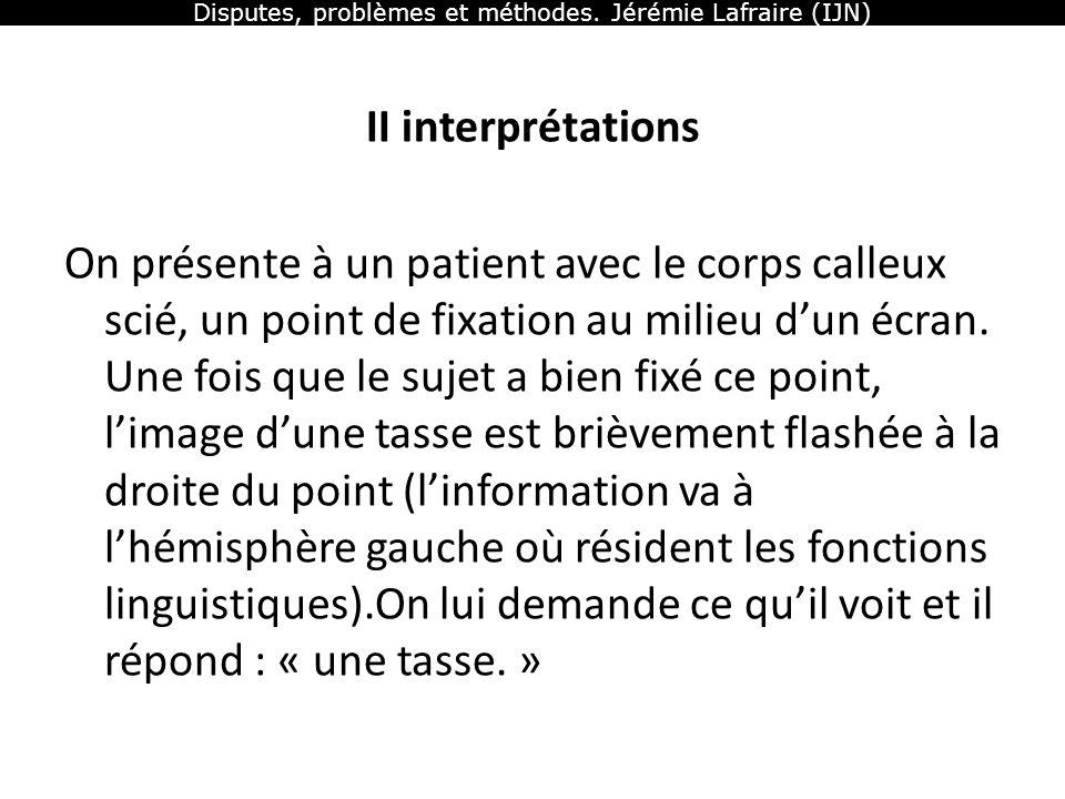 Disputes, problèmes et méthodes. Jérémie Lafraire (IJN) II interprétations On présente à un patient avec le corps calleux scié, un point de fixation a