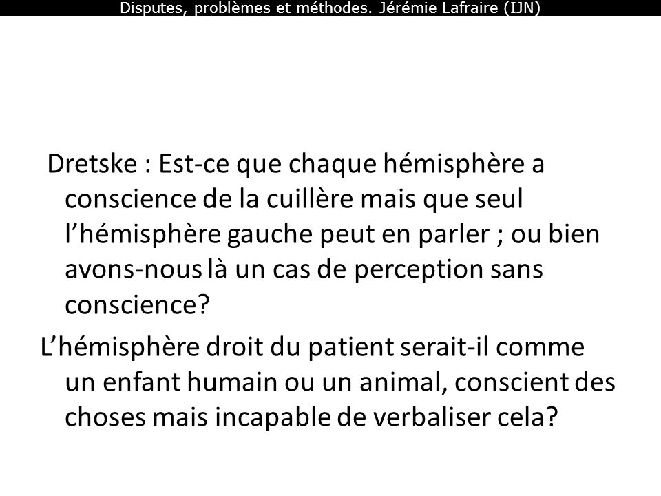 Disputes, problèmes et méthodes. Jérémie Lafraire (IJN) Dretske : Est-ce que chaque hémisphère a conscience de la cuillère mais que seul lhémisphère g