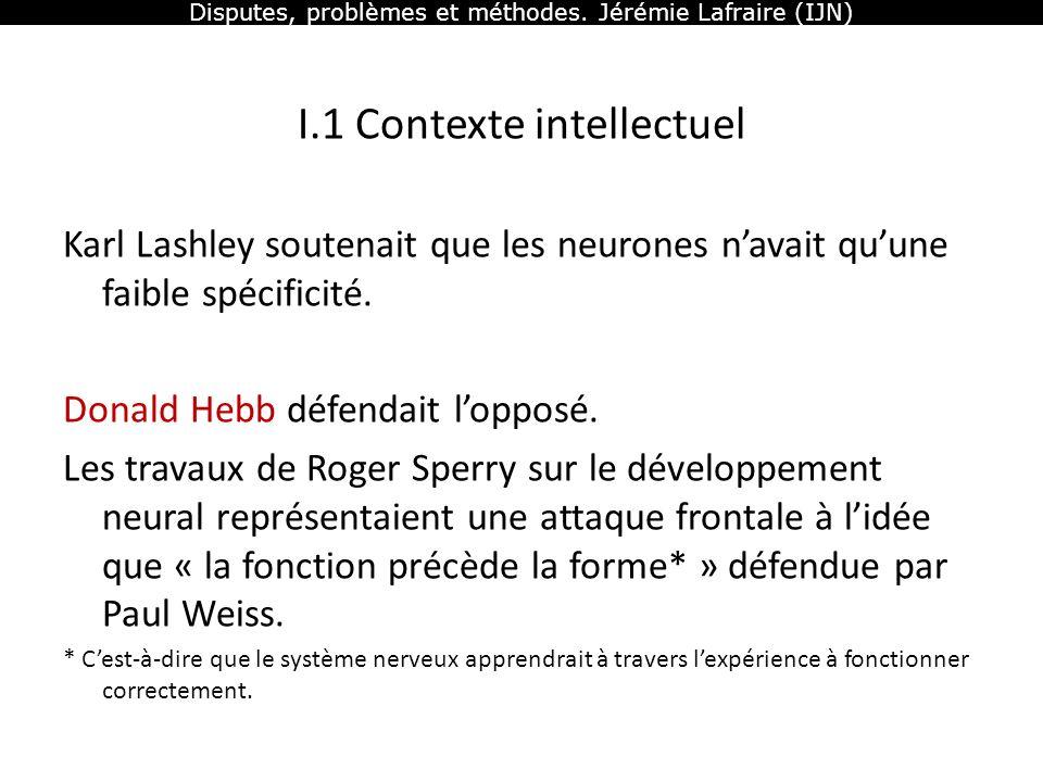 Disputes, problèmes et méthodes. Jérémie Lafraire (IJN) I.1 Contexte intellectuel Karl Lashley soutenait que les neurones navait quune faible spécific