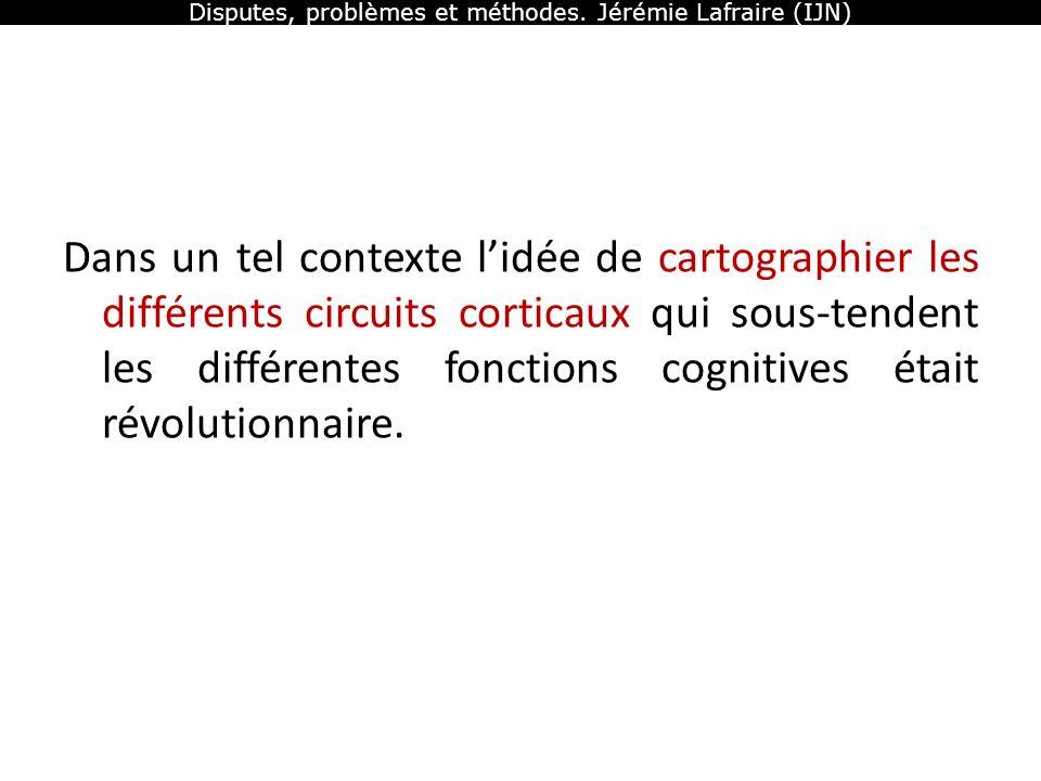Disputes, problèmes et méthodes. Jérémie Lafraire (IJN) Dans un tel contexte lidée de cartographier les différents circuits corticaux qui sous-tendent