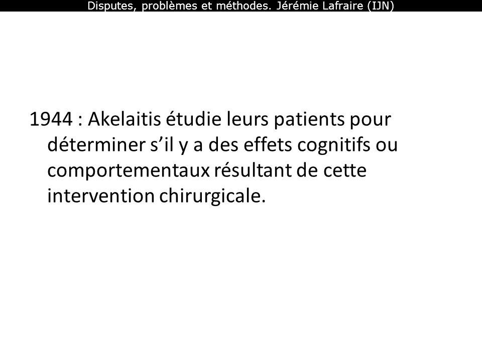 Disputes, problèmes et méthodes. Jérémie Lafraire (IJN) 1944 : Akelaitis étudie leurs patients pour déterminer sil y a des effets cognitifs ou comport
