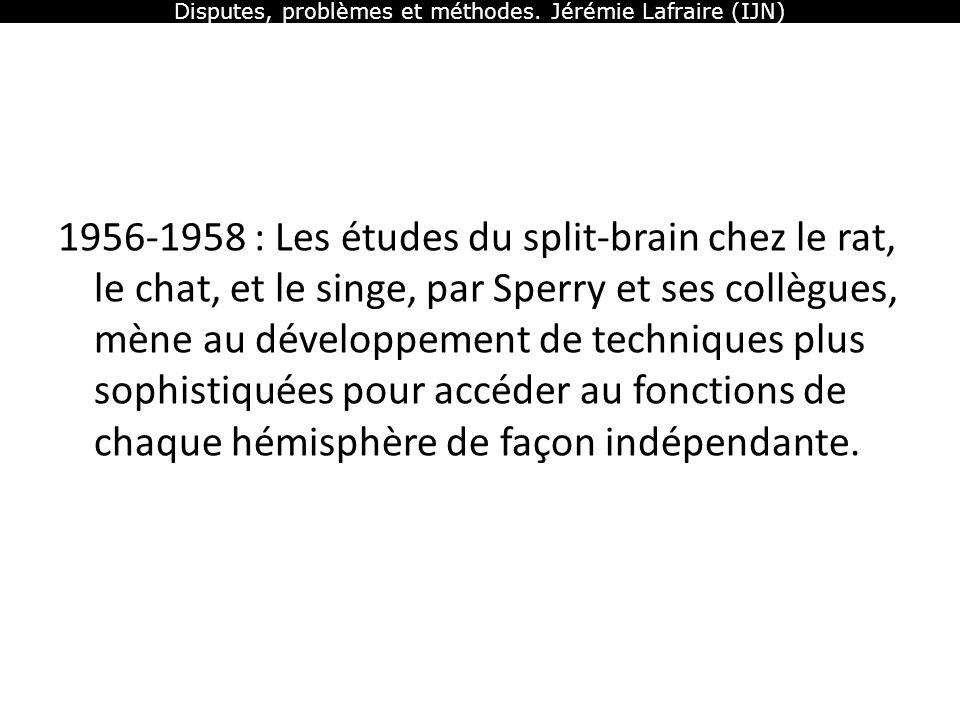 Disputes, problèmes et méthodes. Jérémie Lafraire (IJN) 1956-1958 : Les études du split-brain chez le rat, le chat, et le singe, par Sperry et ses col