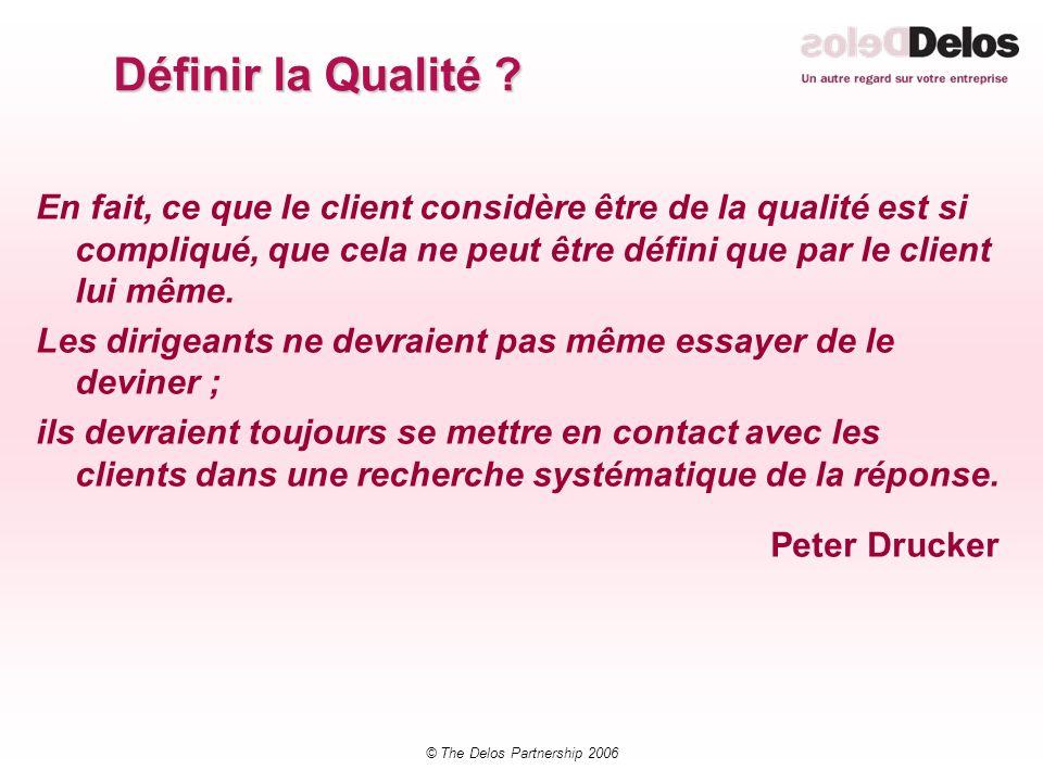 © The Delos Partnership 2006 Définir la Qualité ? En fait, ce que le client considère être de la qualité est si compliqué, que cela ne peut être défin