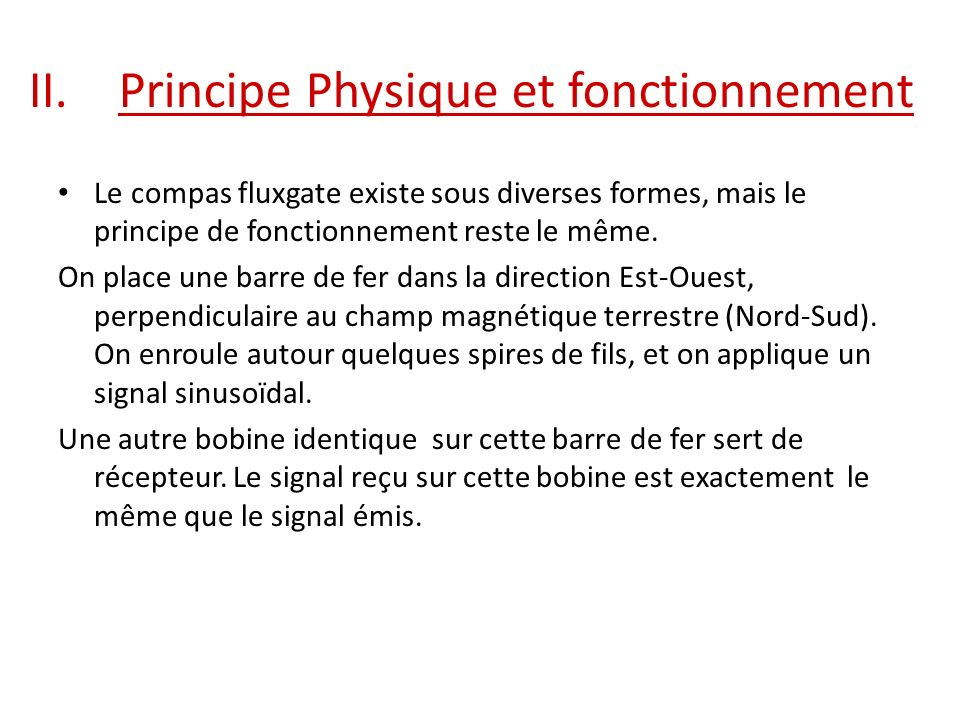 II.Principe Physique et fonctionnement Le compas fluxgate existe sous diverses formes, mais le principe de fonctionnement reste le même. On place une