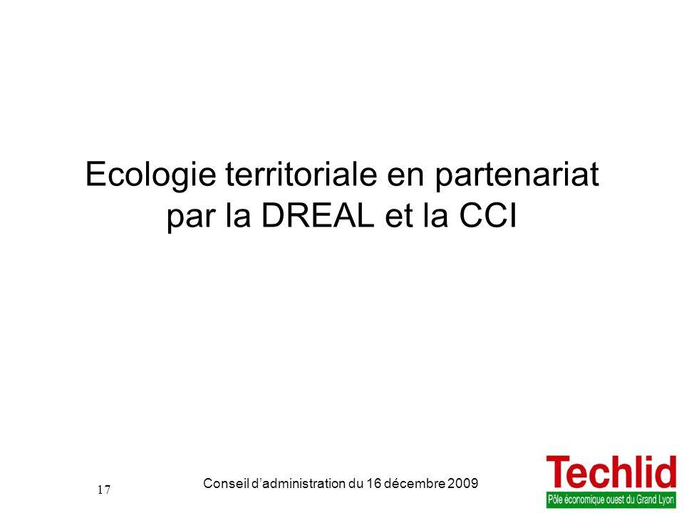 17 PDIE TECHLID version du 06/11/2013 13:00 Conseil dadministration du 16 décembre 2009 17 Ecologie territoriale en partenariat par la DREAL et la CCI