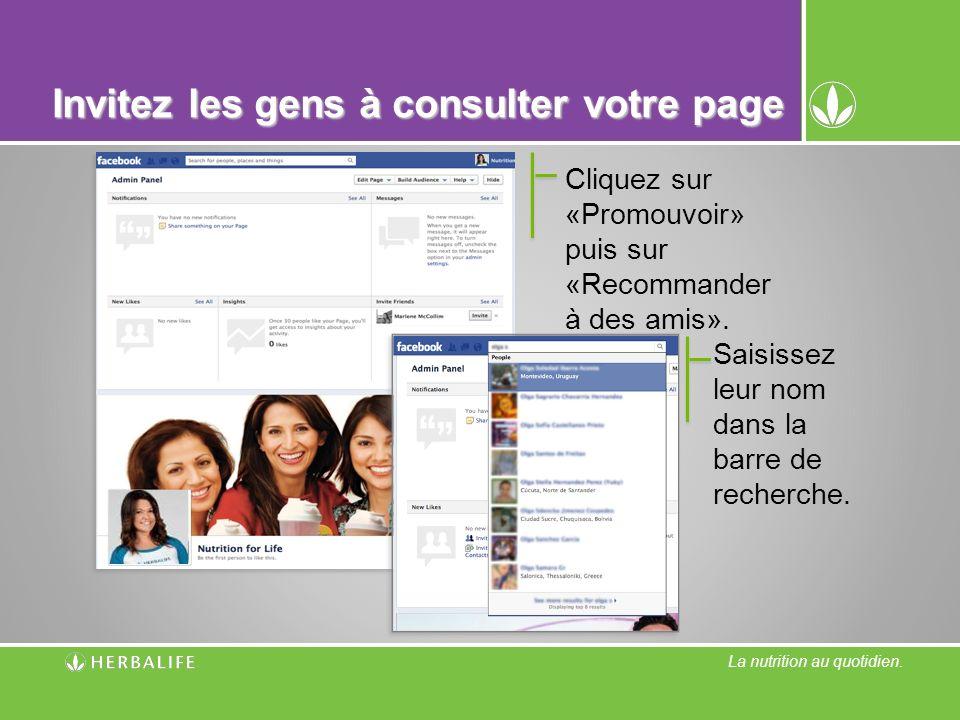 La nutrition au quotidien. Invitez les gens à consulter votre page Cliquez sur «Promouvoir» puis sur «Recommander à des amis». Saisissez leur nom dans