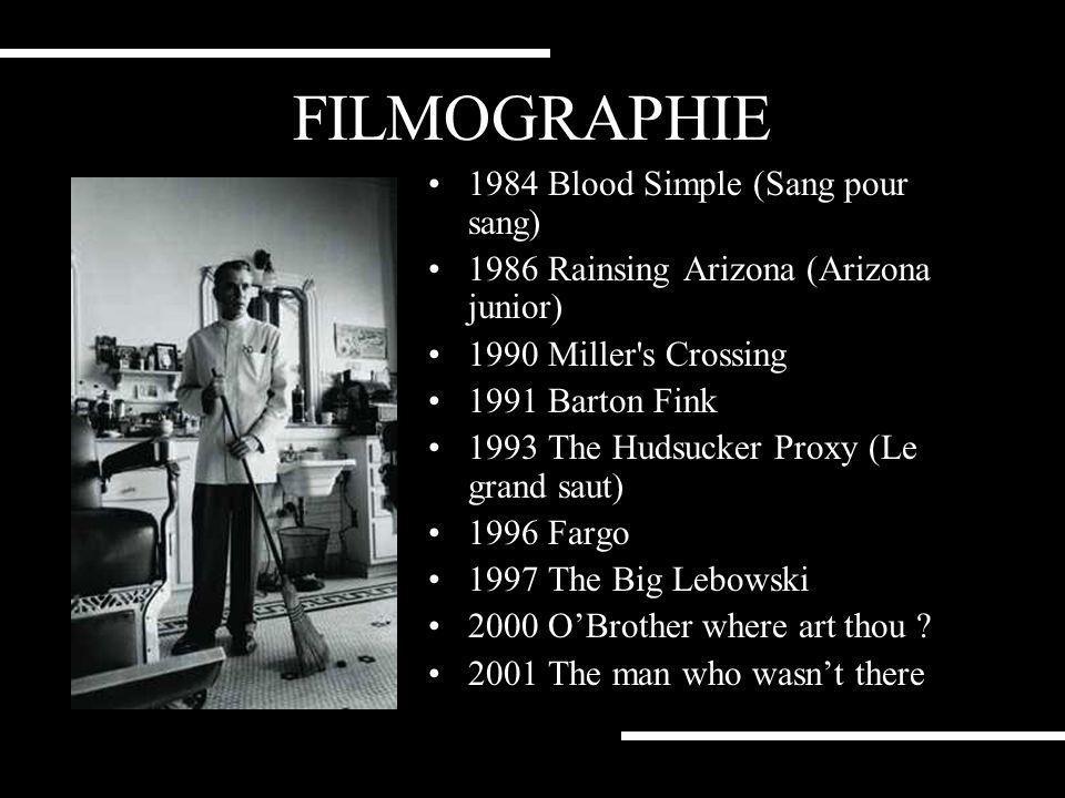 FILMOGRAPHIE 1984 Blood Simple (Sang pour sang) 1986 Rainsing Arizona (Arizona junior) 1990 Miller s Crossing 1991 Barton Fink 1993 The Hudsucker Proxy (Le grand saut) 1996 Fargo 1997 The Big Lebowski 2000 OBrother where art thou .