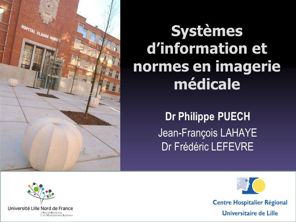 Systèmes dinformation et normes en imagerie médicale Dr Philippe PUECH Jean-François LAHAYE Dr Frédéric LEFEVRE
