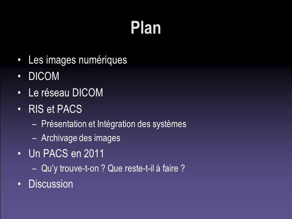 Plan Les images numériques DICOM Le réseau DICOM RIS et PACS –Présentation et Intégration des systèmes –Archivage des images Un PACS en 2011 –Quy trou