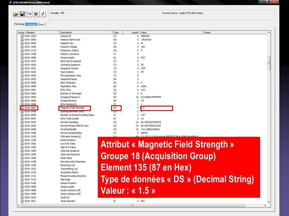 Attribut « Magnetic Field Strength » Groupe 18 (Acquisition Group) Element 135 (87 en Hex) Type de données « DS » (Decimal String) Valeur : « 1.5 »