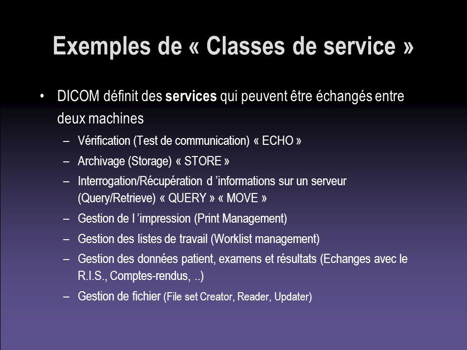 Exemples de « Classes de service » DICOM définit des services qui peuvent être échangés entre deux machines –Vérification (Test de communication) « EC