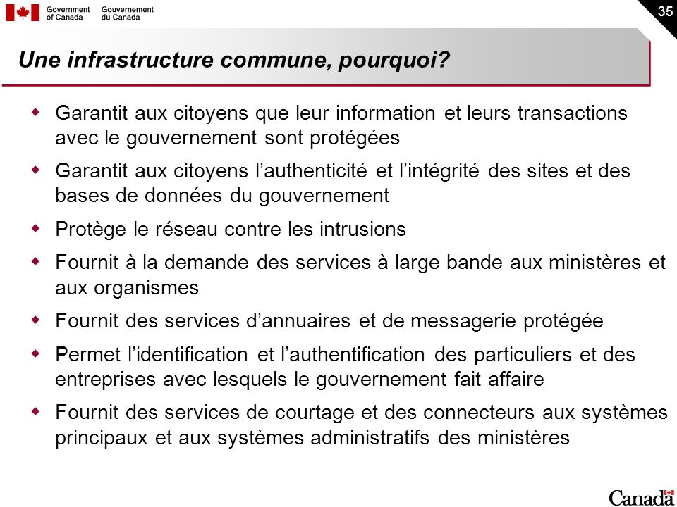 35 Une infrastructure commune, pourquoi? Garantit aux citoyens que leur information et leurs transactions avec le gouvernement sont protégées Garantit