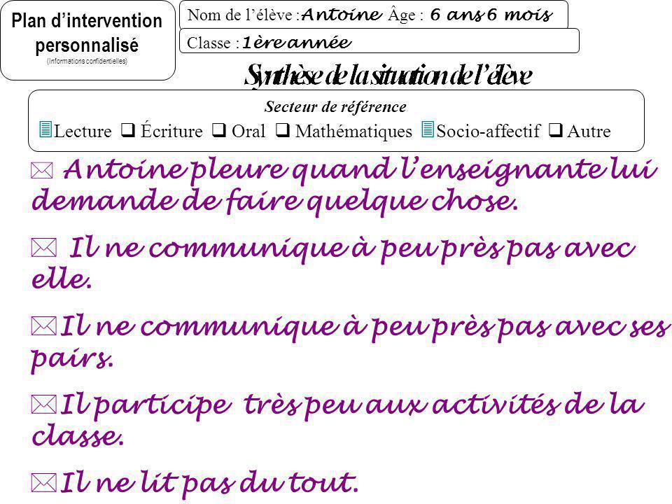 Plan dintervention personnalisé (Informations confidentielles) Nom de lélève : Antoine Âge : 6 ans 6 mois Évaluations réalisées (résumé) - Observation dAntoine en classe.
