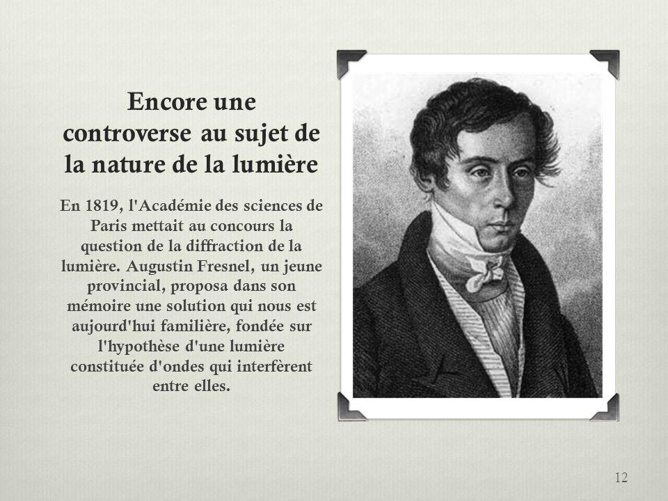 Encore une controverse au sujet de la nature de la lumière En 1819, l'Académie des sciences de Paris mettait au concours la question de la diffraction