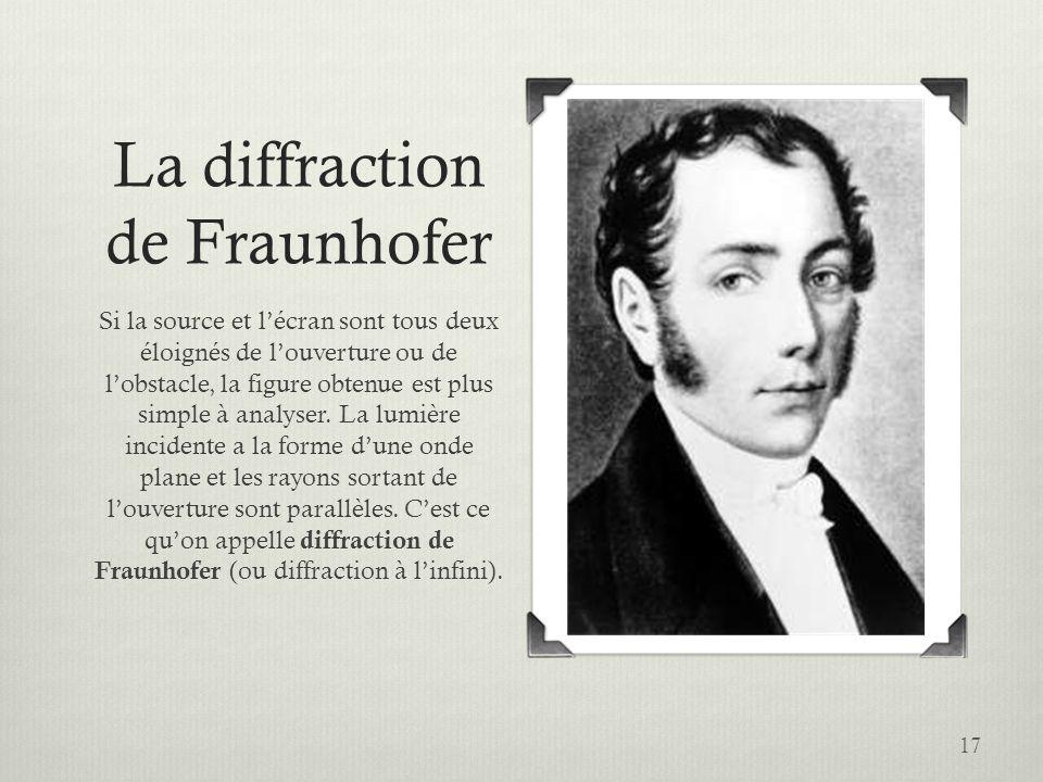 17 La diffraction de Fraunhofer Si la source et lécran sont tous deux éloignés de louverture ou de lobstacle, la figure obtenue est plus simple à anal