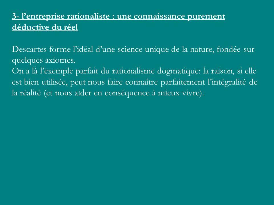 3- lentreprise rationaliste : une connaissance purement déductive du réel Descartes forme lidéal dune science unique de la nature, fondée sur quelques