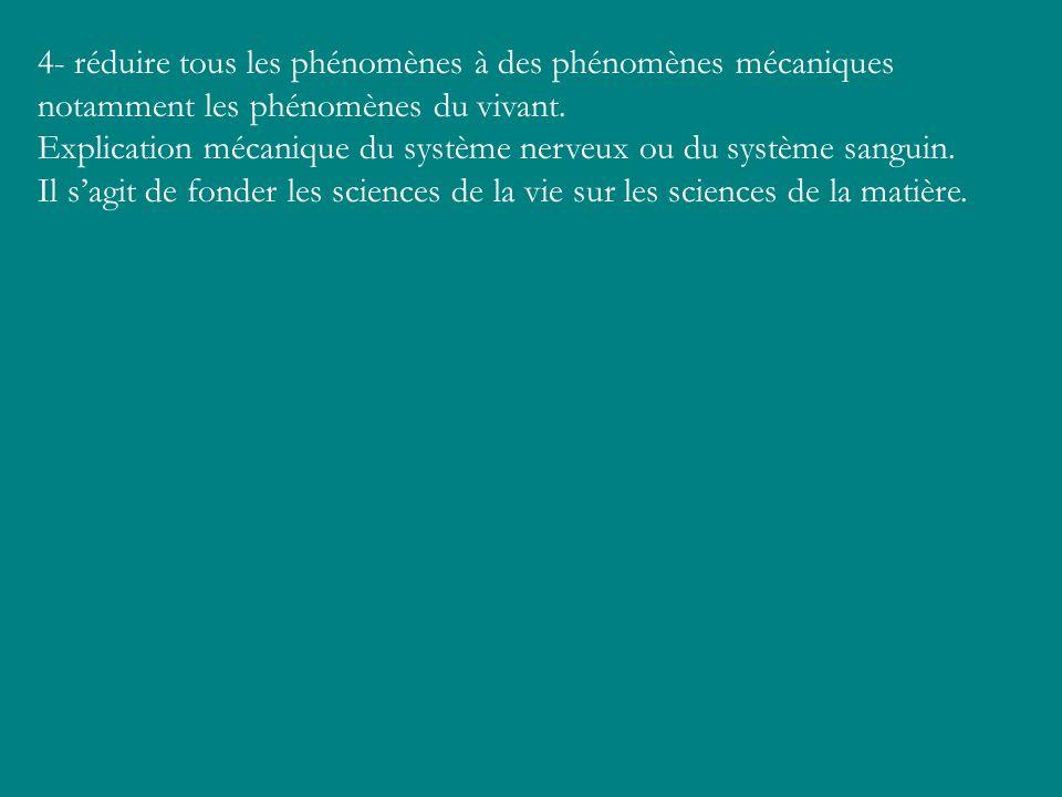 4- réduire tous les phénomènes à des phénomènes mécaniques notamment les phénomènes du vivant. Explication mécanique du système nerveux ou du système