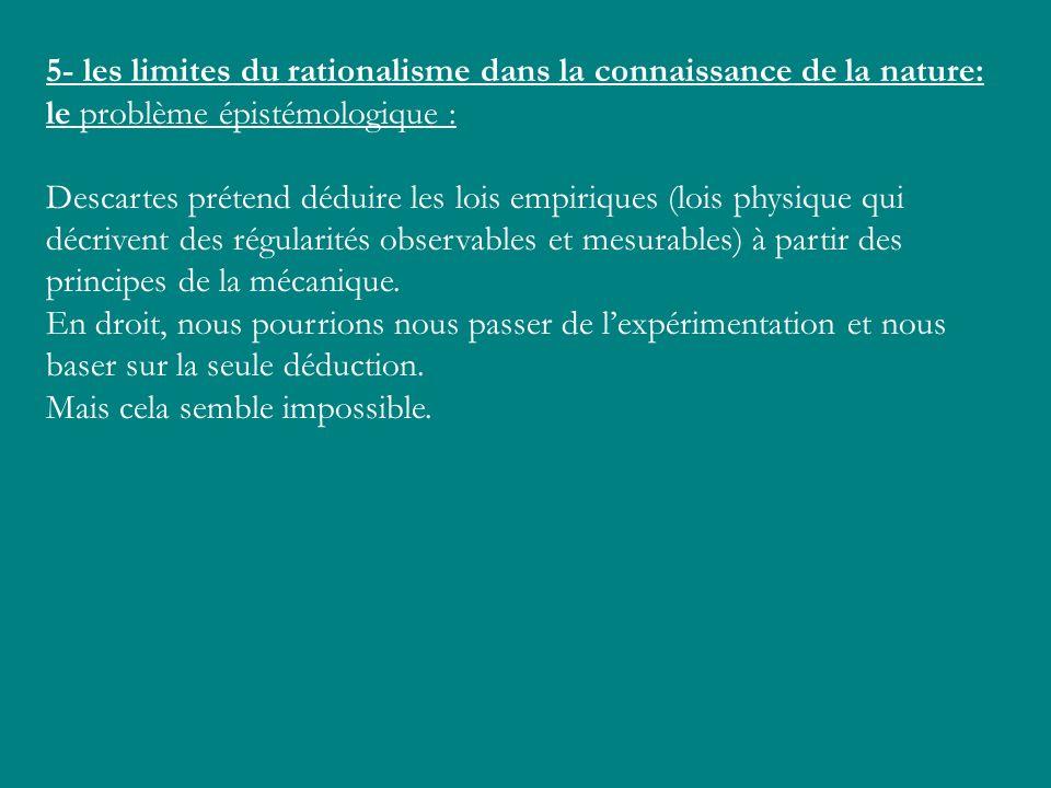 5- les limites du rationalisme dans la connaissance de la nature: le problème épistémologique : Descartes prétend déduire les lois empiriques (lois ph