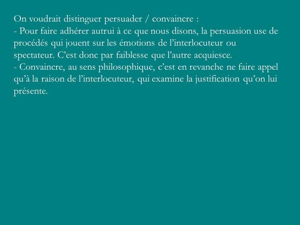On voudrait distinguer persuader / convaincre : - Pour faire adhérer autrui à ce que nous disons, la persuasion use de procédés qui jouent sur les émo