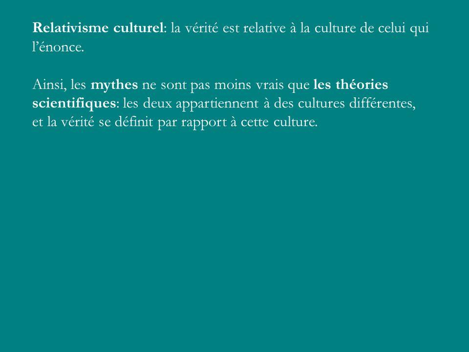 Relativisme culturel: la vérité est relative à la culture de celui qui lénonce. Ainsi, les mythes ne sont pas moins vrais que les théories scientifiqu