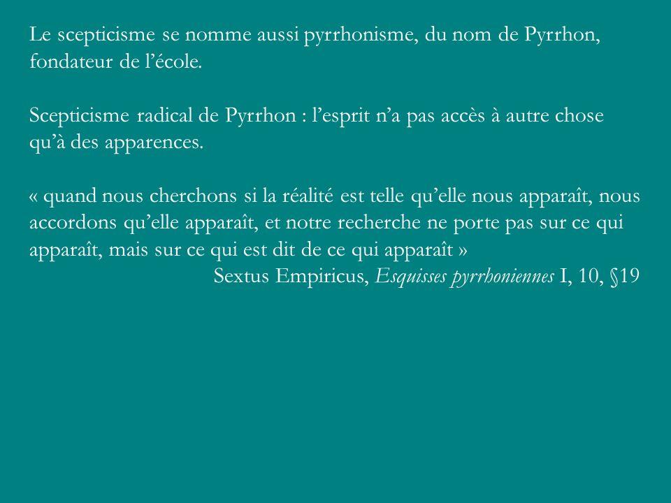 Le scepticisme se nomme aussi pyrrhonisme, du nom de Pyrrhon, fondateur de lécole. Scepticisme radical de Pyrrhon : lesprit na pas accès à autre chose