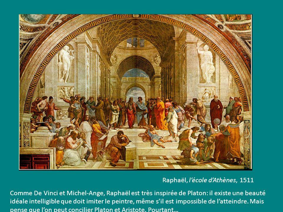 Raphaël, lécole dAthènes, 1511 Comme De Vinci et Michel-Ange, Raphaël est très inspirée de Platon: il existe une beauté idéale intelligible que doit i