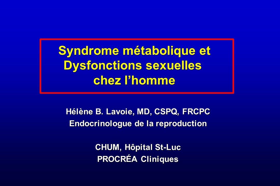 Syndrome métabolique et Dysfonctions sexuelles chez lhomme Hélène B. Lavoie, MD, CSPQ, FRCPC Endocrinologue de la reproduction CHUM, Hôpital St-Luc PR