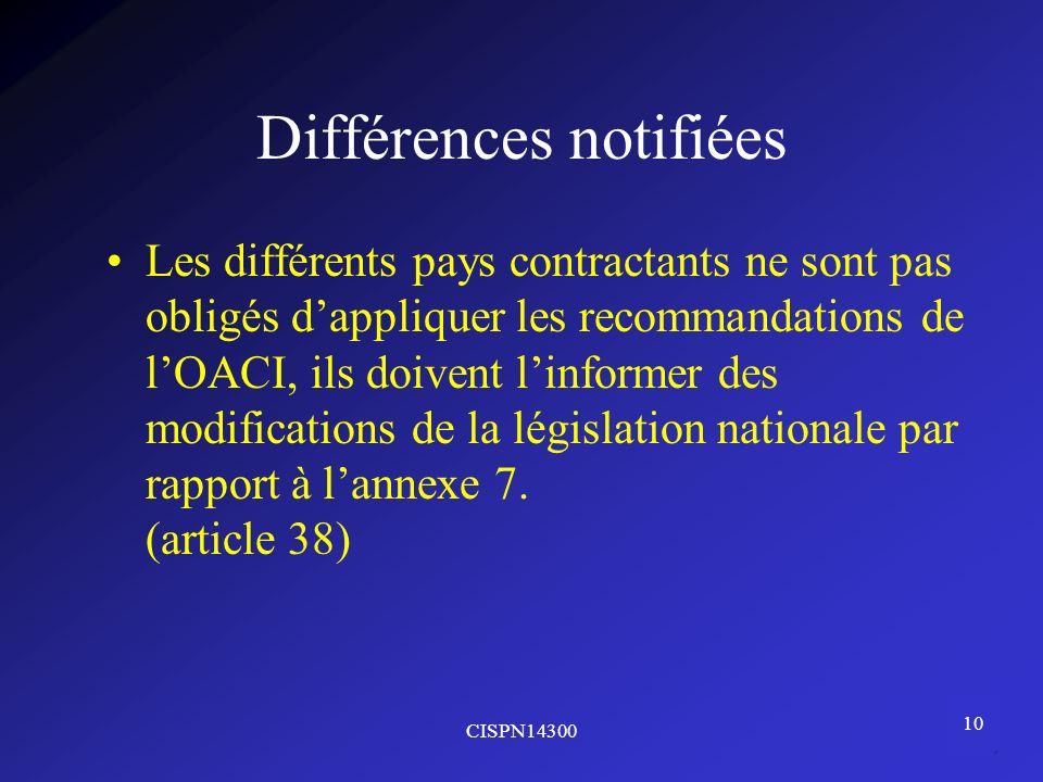 CISPN14300 10 Différences notifiées Les différents pays contractants ne sont pas obligés dappliquer les recommandations de lOACI, ils doivent linforme