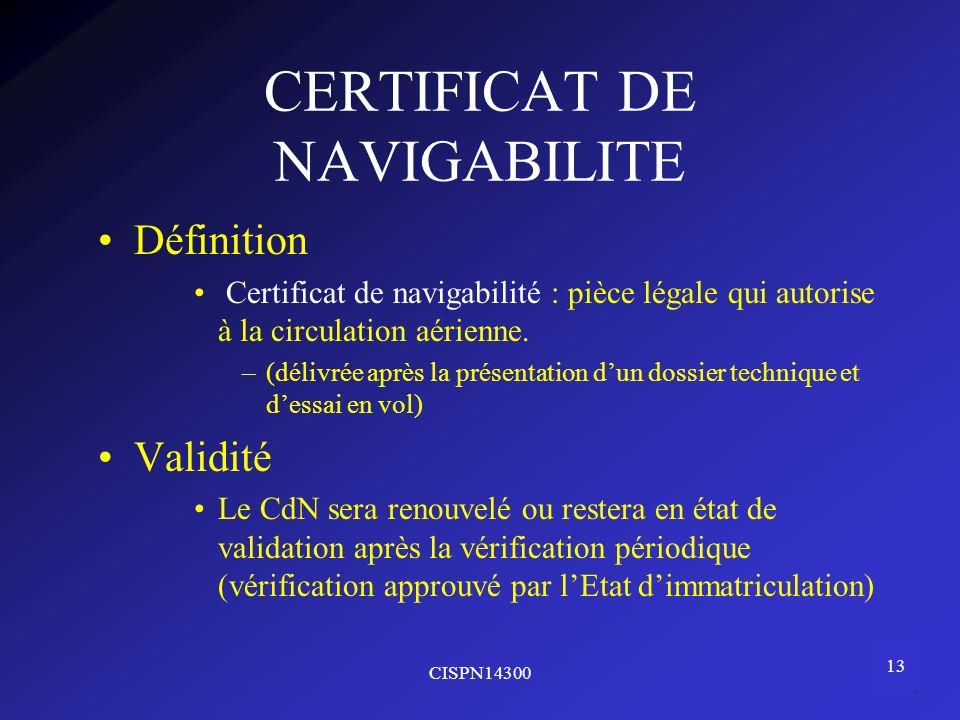 CISPN14300 13 CERTIFICAT DE NAVIGABILITE Définition Certificat de navigabilité : pièce légale qui autorise à la circulation aérienne. –(délivrée après