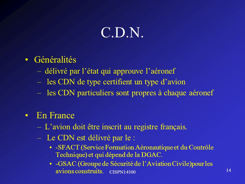 CISPN14300 14 C.D.N. Généralités –délivré par létat qui approuve laéronef – les CDN de type certifient un type davion – les CDN particuliers sont prop
