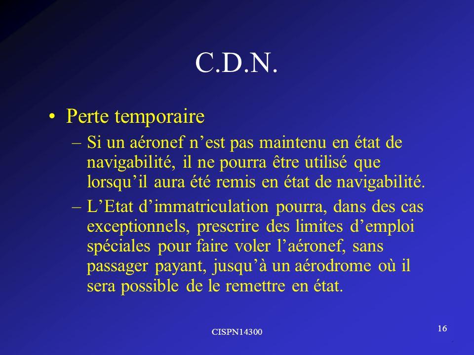 CISPN14300 16 C.D.N. Perte temporaire –Si un aéronef nest pas maintenu en état de navigabilité, il ne pourra être utilisé que lorsquil aura été remis